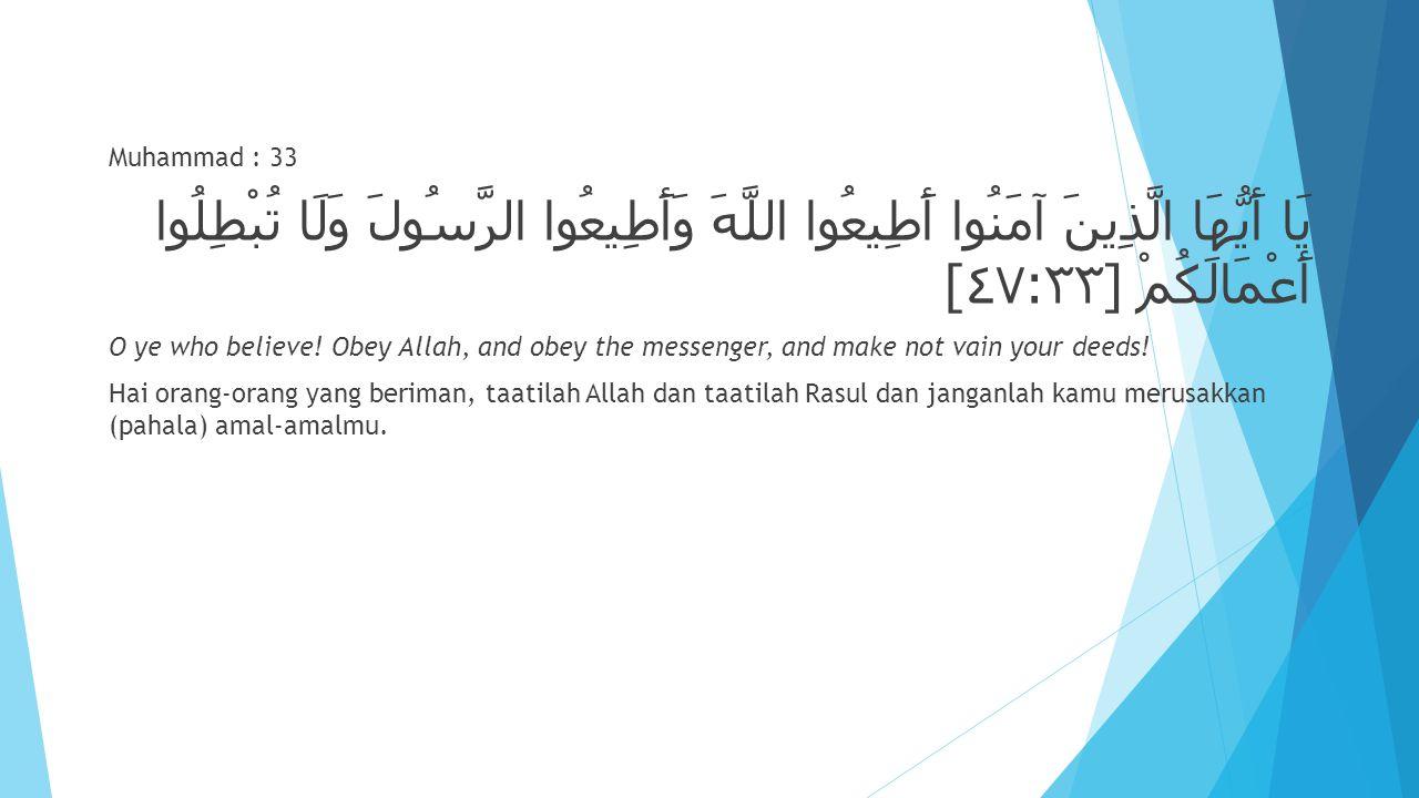 Muhammad : 33 يَا أَيُّهَا الَّذِينَ آمَنُوا أَطِيعُوا اللَّهَ وَأَطِيعُوا الرَّسُولَ وَلَا تُبْطِلُوا أَعْمَالَكُمْ [٤٧:٣٣]